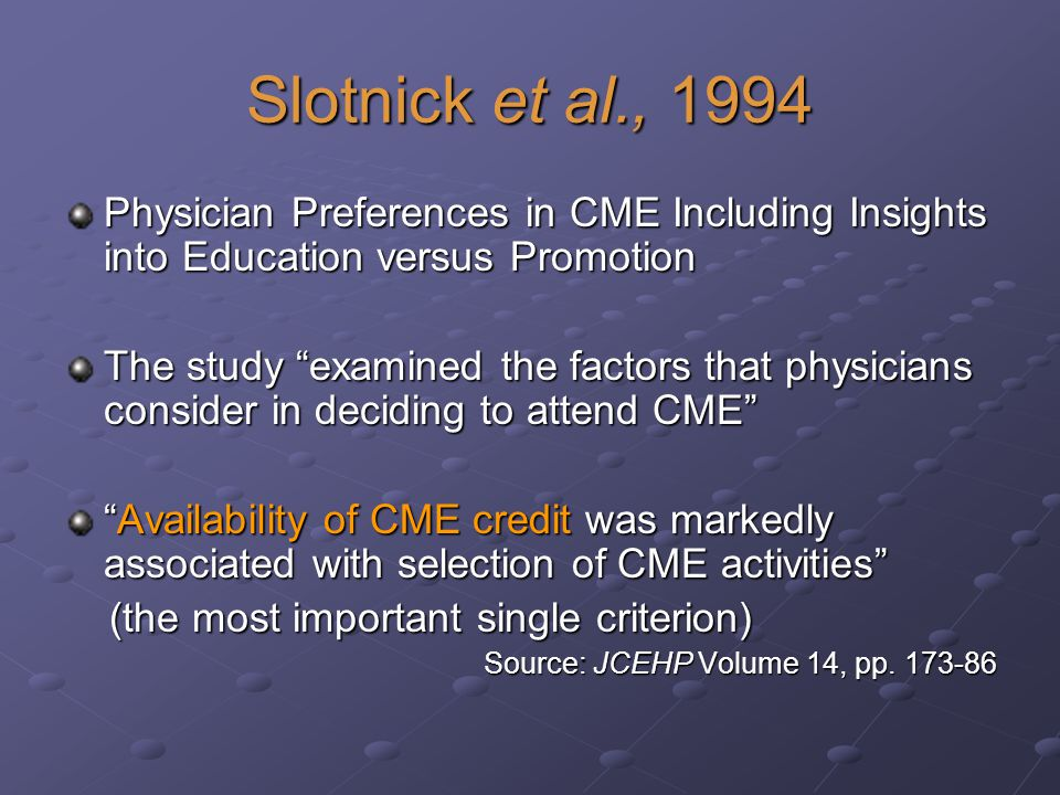 Slotnick et al., 1994 Physician Preferences in CME Including Insights into Education versus Promotion The study examined the factors that physicians consider in deciding to attend CME Availability of CME credit was markedly associated with selection of CME activitiesAvailability of CME credit was markedly associated with selection of CME activities (the most important single criterion) (the most important single criterion) Source: JCEHP Volume 14, pp.