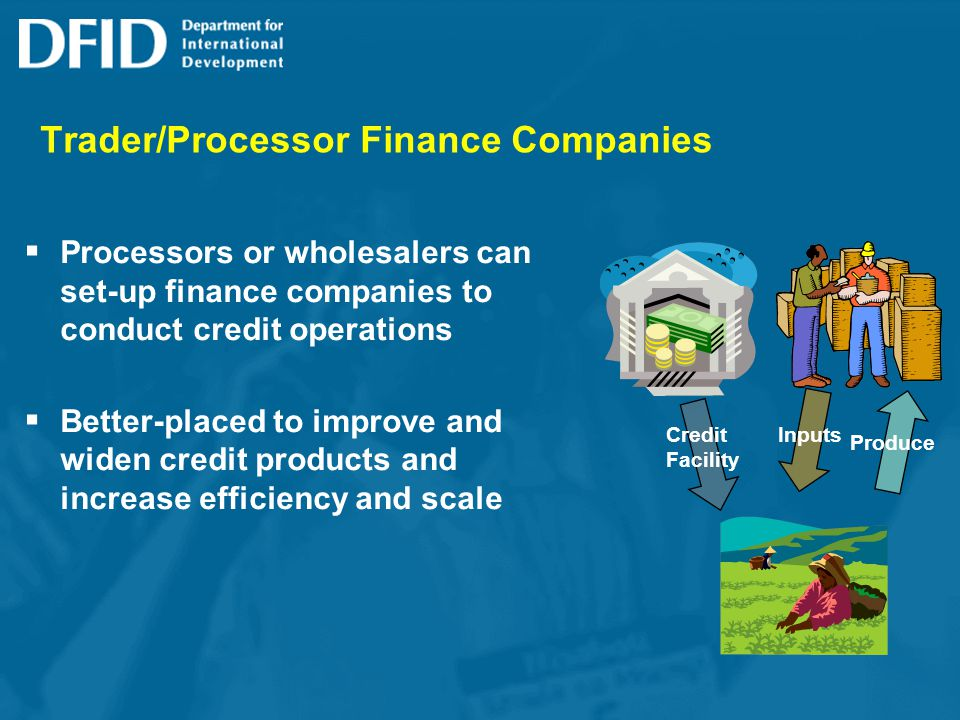 Trader/Processor Finance Companies Processors or wholesalers can set-up finance companies to conduct credit operations Better-placed to improve and widen credit products and increase efficiency and scale Credit Facility Produce Inputs