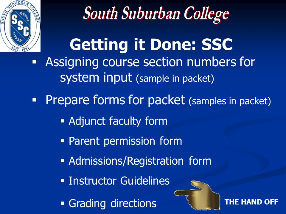 Getting it Done: SSC Assigning course section numbers for system input (sample in packet) Prepare forms for packet (samples in packet) Adjunct faculty form Parent permission form Admissions/Registration form Instructor Guidelines Grading directions THE HAND OFF
