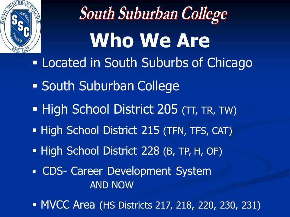 Who We Are Located in South Suburbs of Chicago South Suburban College High School District 205 (TT, TR, TW) High School District 215 (TFN, TFS, CAT) High School District 228 (B, TP, H, OF) CDS- Career Development System AND NOW MVCC Area (HS Districts 217, 218, 220, 230, 231)