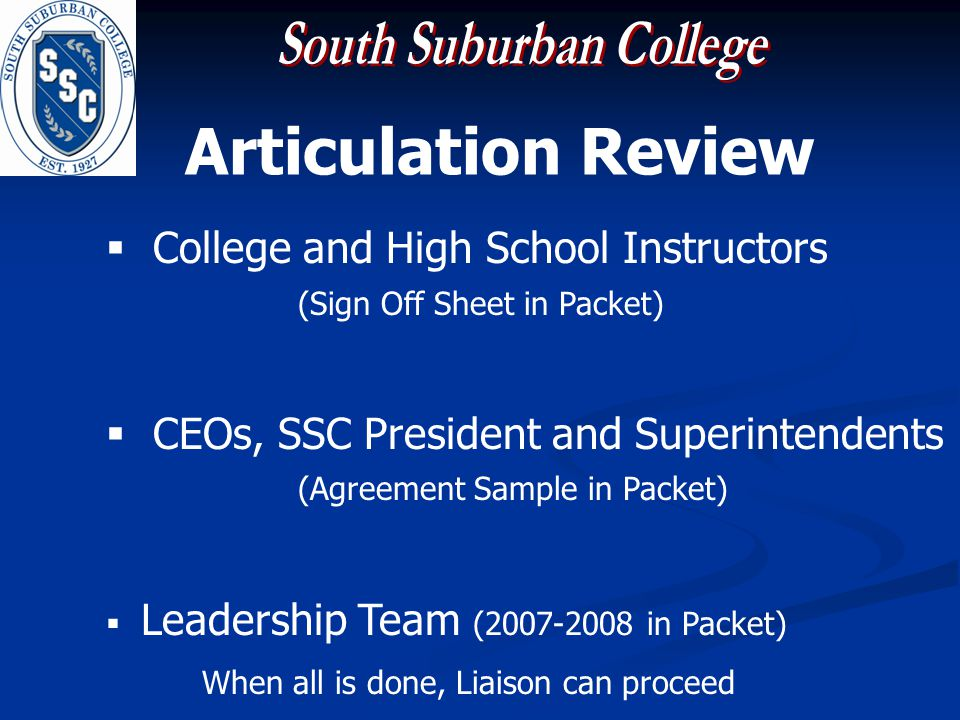Articulation Review College and High School Instructors (Sign Off Sheet in Packet) CEOs, SSC President and Superintendents (Agreement Sample in Packet) Leadership Team (2007-2008 in Packet) When all is done, Liaison can proceed