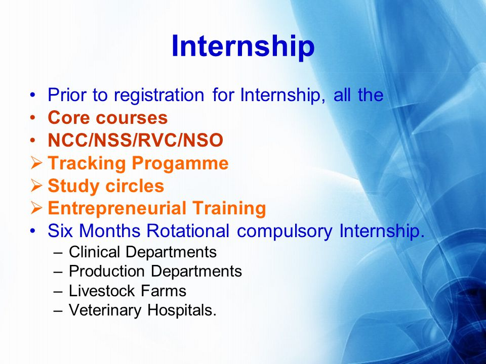 Internship Prior to registration for Internship, all the Core courses NCC/NSS/RVC/NSO Tracking Progamme Study circles Entrepreneurial Training Six Months Rotational compulsory Internship.