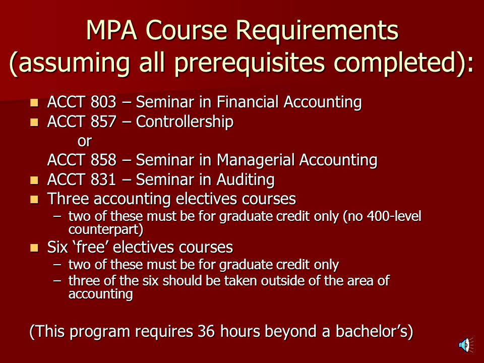 Course Prerequisites Prior to MPA Admission: ACCT 308 – Managerial Accounting ACCT 308 – Managerial Accounting ACCT 309 – Accounting Systems ACCT 309 – Accounting Systems ACCT 313 – Intermediate Accounting I ACCT 313 – Intermediate Accounting I ACCT 314 – Intermediate Accounting II ACCT 314 – Intermediate Accounting II ACCT 404 – Advanced Accounting ACCT 404 – Advanced Accounting ACCT 408 – Advanced Managerial Accounting ACCT 408 – Advanced Managerial Accounting ACCT 410 – Auditing ACCT 410 – Auditing ACCT 412 – Federal Tax Accounting (Individual) ACCT 412 – Federal Tax Accounting (Individual)