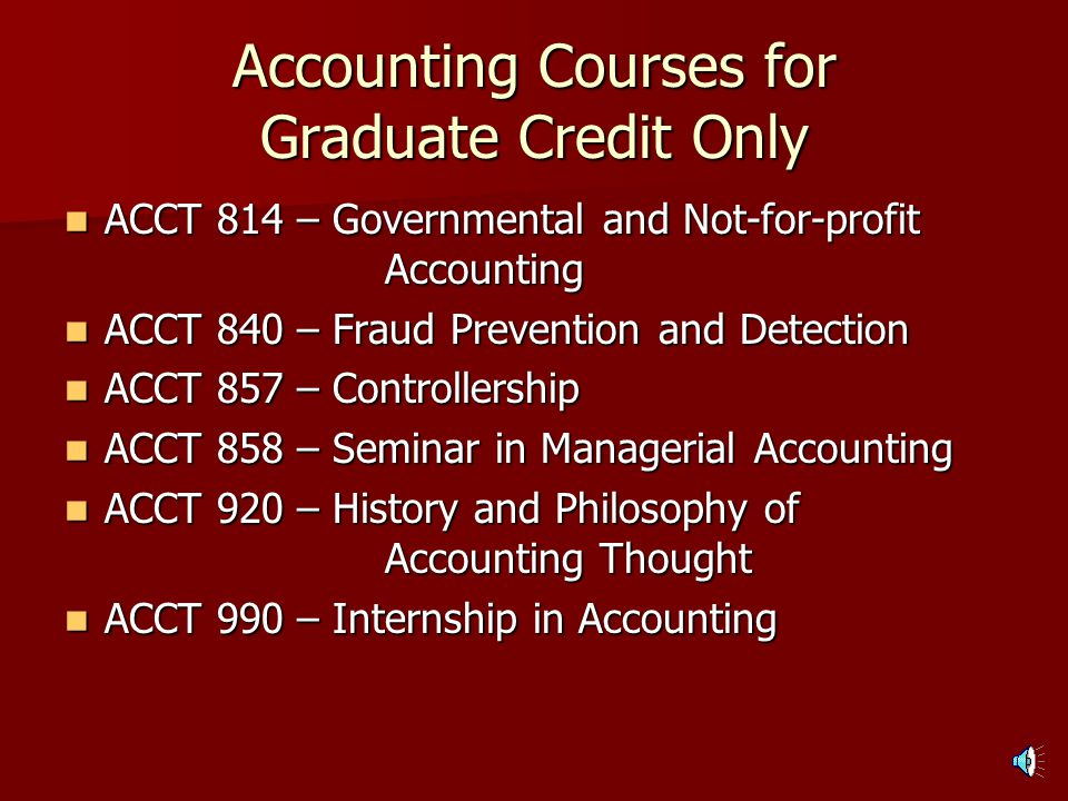 MPA Course Requirements (assuming all prerequisites completed): ACCT 803 – Seminar in Financial Accounting ACCT 803 – Seminar in Financial Accounting ACCT 857 – Controllership ACCT 857 – Controllershipor ACCT 858 – Seminar in Managerial Accounting ACCT 831 – Seminar in Auditing ACCT 831 – Seminar in Auditing Three accounting electives courses Three accounting electives courses –two of these must be for graduate credit only (no 400-level counterpart) Six free electives courses Six free electives courses –two of these must be for graduate credit only –three of the six should be taken outside of the area of accounting (This program requires 36 hours beyond a bachelors)