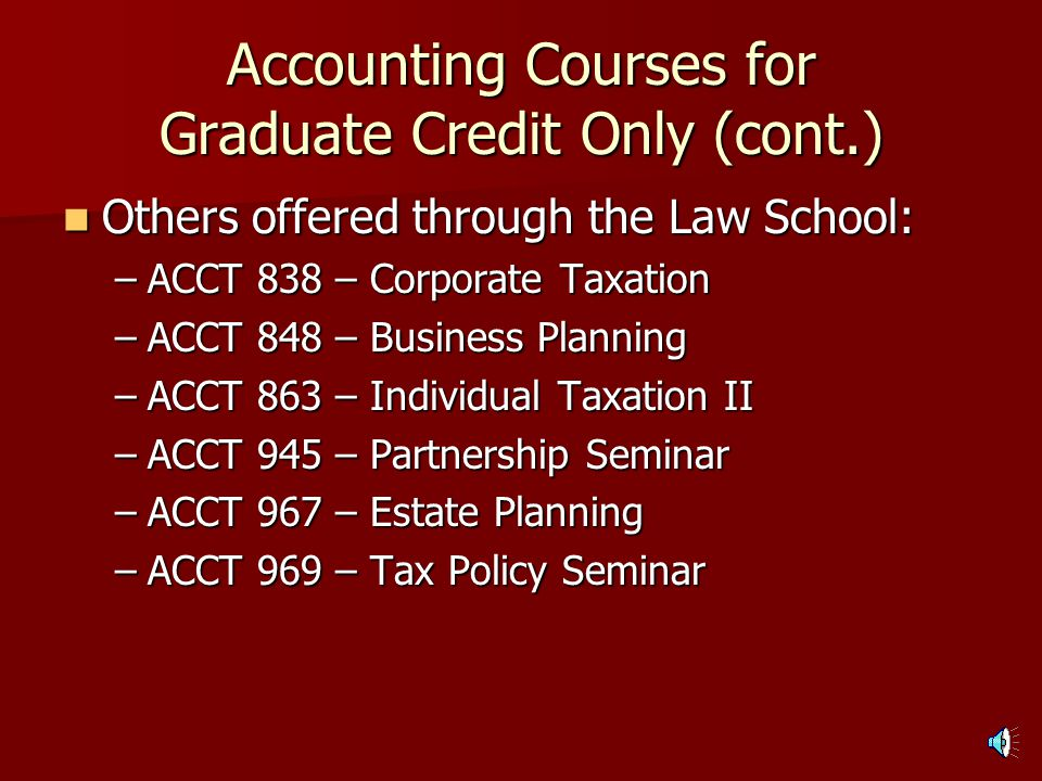Accounting Courses for Graduate Credit Only (cont.) Tax-related: Tax-related: –ACCT 813 – Federal Tax Accounting II (Corporate Tax) –ACCT 815 – Tax Research and Planning –ACCT 816 – Special Topics in Federal Taxation (Partnerships)