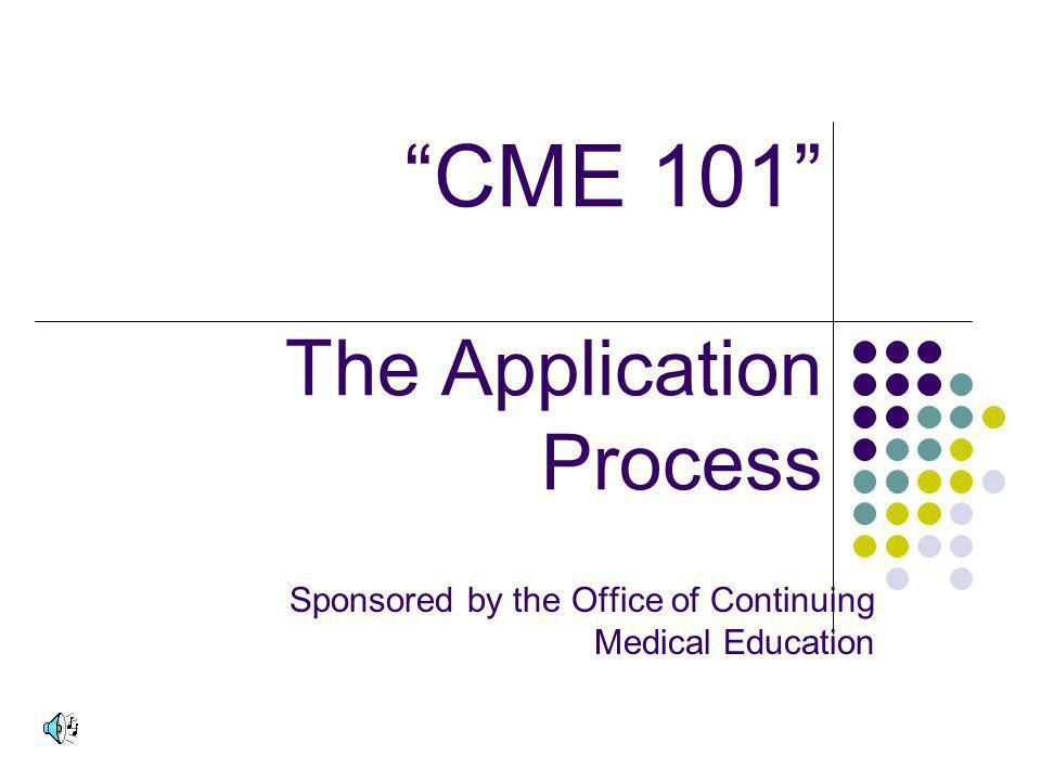 CME 101 The Application Process Sponsored by the Office of Continuing Medical Education