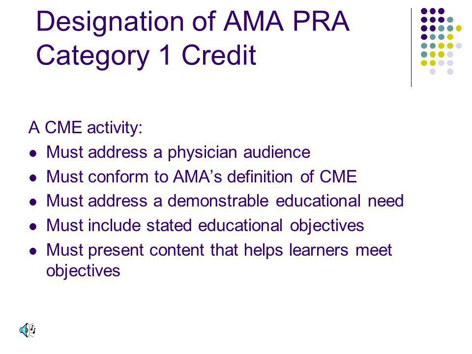 Designation of AMA PRA Category 1 Credit A CME activity: Must address a physician audience Must conform to AMAs definition of CME Must address a demonstrable educational need Must include stated educational objectives Must present content that helps learners meet objectives