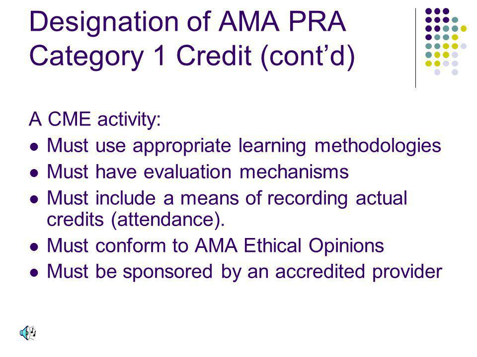 Designation of AMA PRA Category 1 Credit (contd) A CME activity: Must use appropriate learning methodologies Must have evaluation mechanisms Must include a means of recording actual credits (attendance).