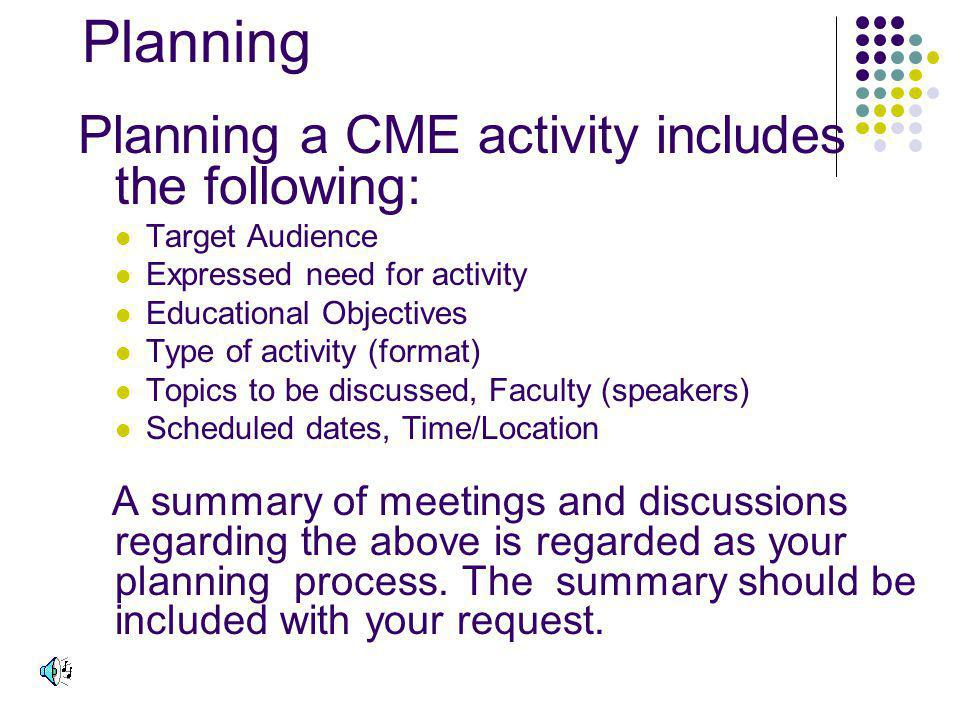 Planning Planning a CME activity includes the following: Target Audience Expressed need for activity Educational Objectives Type of activity (format) Topics to be discussed, Faculty (speakers) Scheduled dates, Time/Location A summary of meetings and discussions regarding the above is regarded as your planning process.