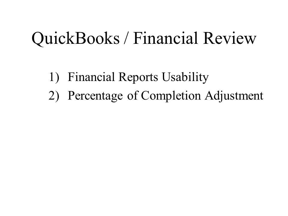QuickBooks / Financial Review 1)Financial Reports Usability 2)Percentage of Completion Adjustment