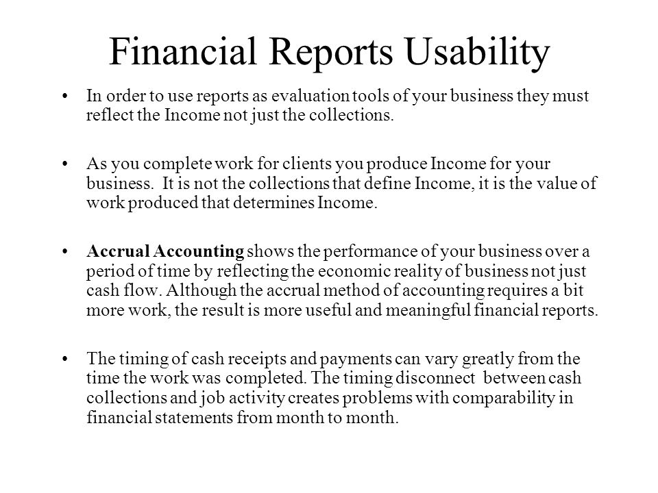 Financial Reports Usability In order to use reports as evaluation tools of your business they must reflect the Income not just the collections.