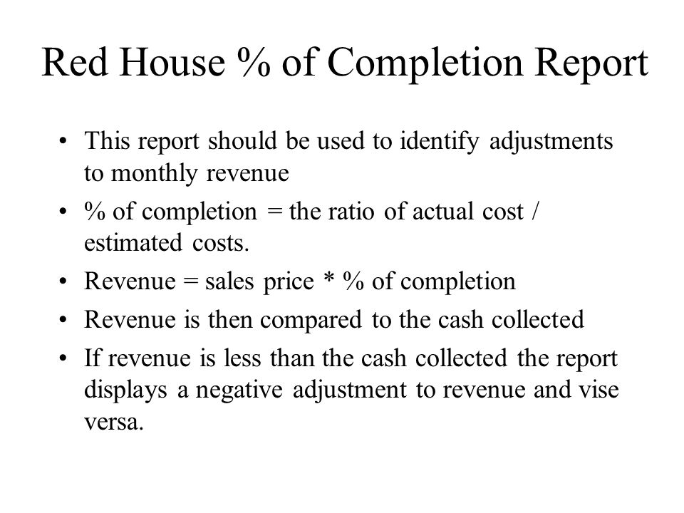 Red House % of Completion Report This report should be used to identify adjustments to monthly revenue % of completion = the ratio of actual cost / estimated costs.