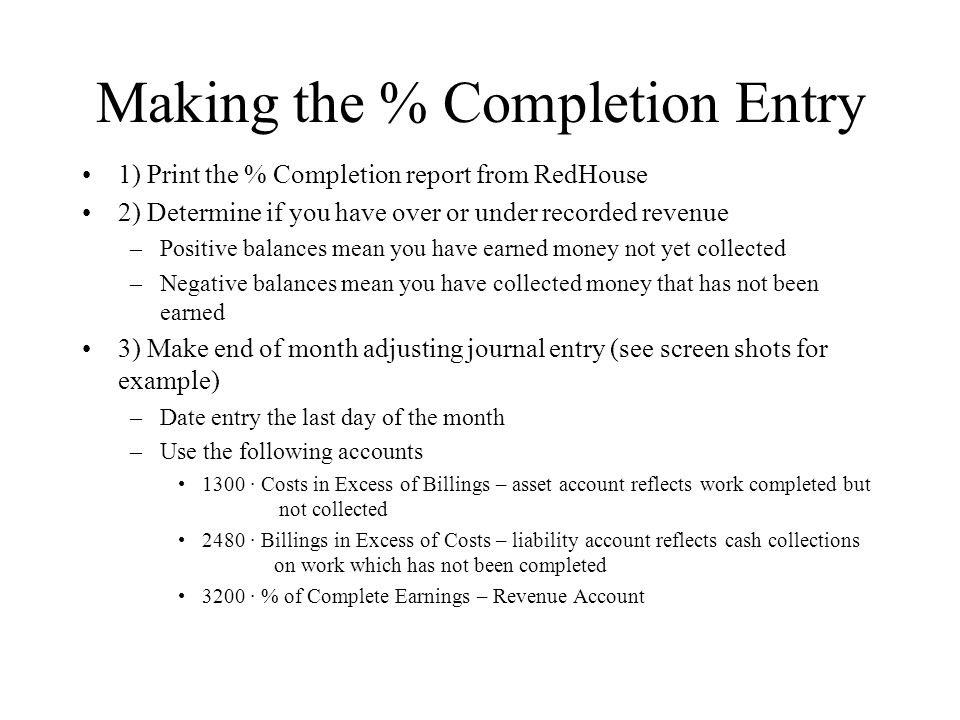 Making the % Completion Entry 1) Print the % Completion report from RedHouse 2) Determine if you have over or under recorded revenue –Positive balances mean you have earned money not yet collected –Negative balances mean you have collected money that has not been earned 3) Make end of month adjusting journal entry (see screen shots for example) –Date entry the last day of the month –Use the following accounts 1300 · Costs in Excess of Billings – asset account reflects work completed but not collected 2480 · Billings in Excess of Costs – liability account reflects cash collections on work which has not been completed 3200 · % of Complete Earnings – Revenue Account