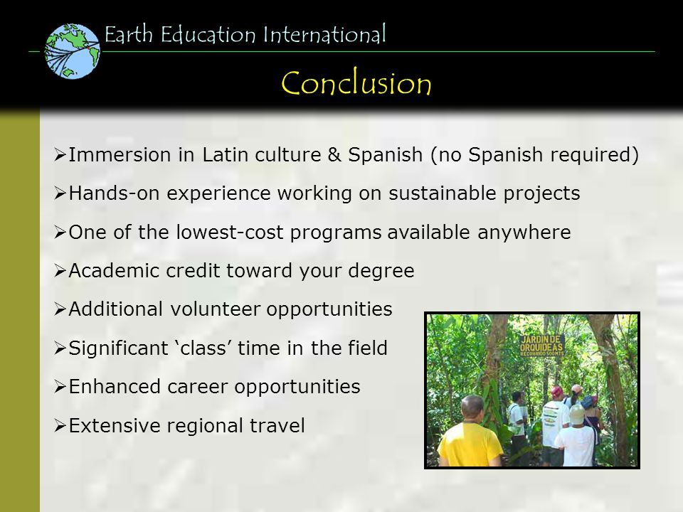 Conclusion Earth Education International Immersion in Latin culture & Spanish (no Spanish required) Hands-on experience working on sustainable projects One of the lowest-cost programs available anywhere Academic credit toward your degree Additional volunteer opportunities Significant class time in the field Enhanced career opportunities Extensive regional travel