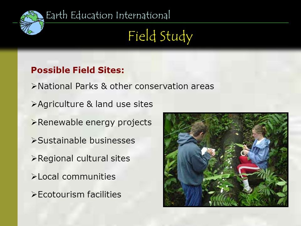 Field Study Earth Education International Possible Field Sites: National Parks & other conservation areas Agriculture & land use sites Renewable energy projects Sustainable businesses Regional cultural sites Local communities Ecotourism facilities