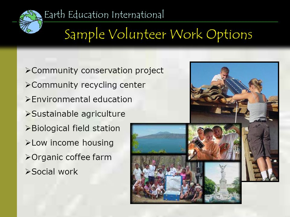 Sample Volunteer Work Options Earth Education International Community conservation project Community recycling center Environmental education Sustainable agriculture Biological field station Low income housing Organic coffee farm Social work