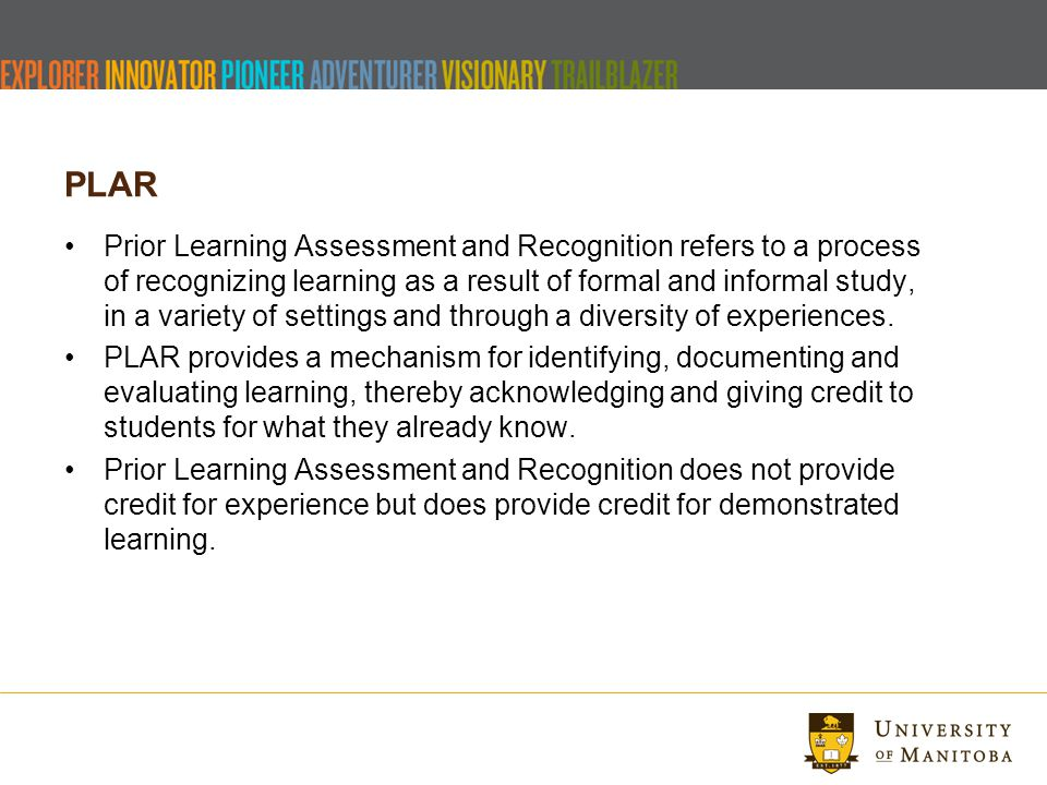 PLAR Prior Learning Assessment and Recognition refers to a process of recognizing learning as a result of formal and informal study, in a variety of settings and through a diversity of experiences.