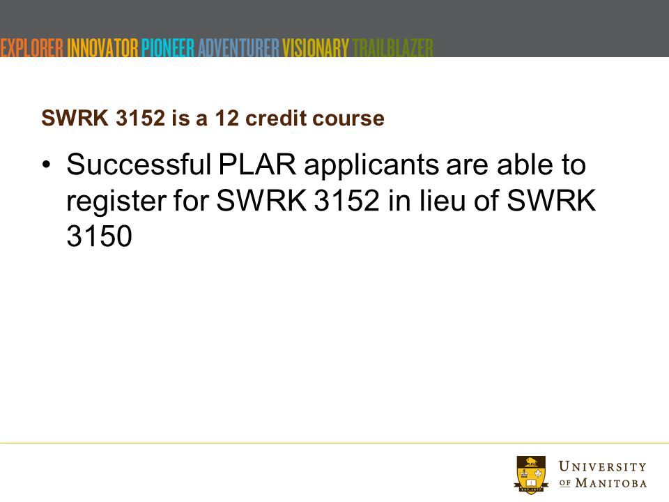 SWRK 3152 is a 12 credit course Successful PLAR applicants are able to register for SWRK 3152 in lieu of SWRK 3150