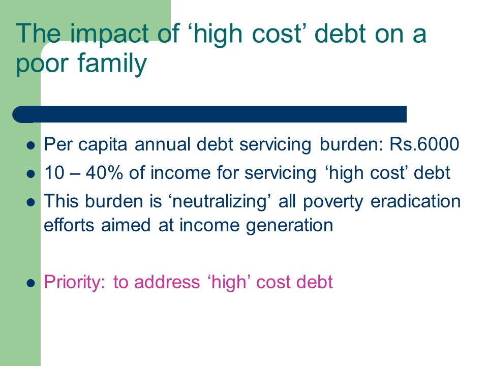 The impact of high cost debt on a poor family Per capita annual debt servicing burden: Rs.6000 10 – 40% of income for servicing high cost debt This burden is neutralizing all poverty eradication efforts aimed at income generation Priority: to address high cost debt