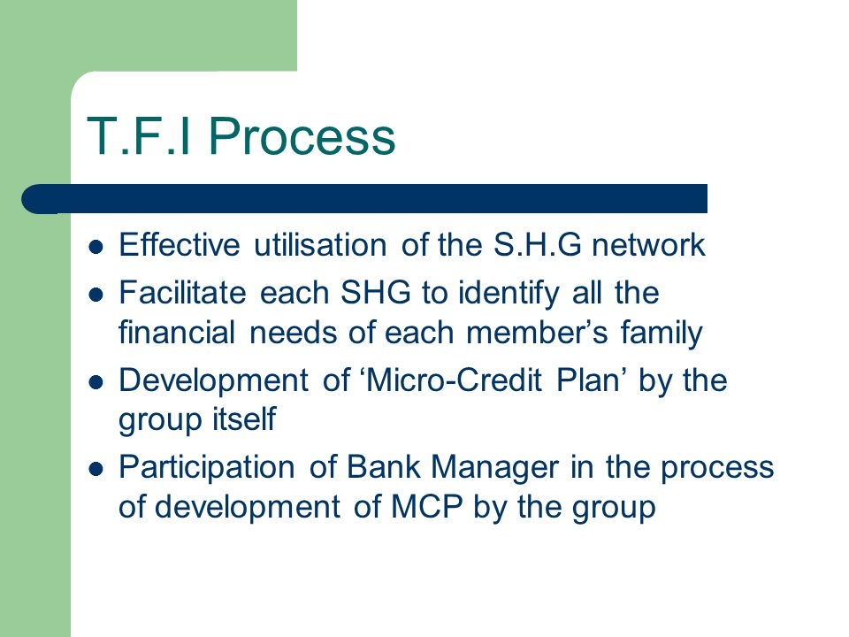 T.F.I Process Effective utilisation of the S.H.G network Facilitate each SHG to identify all the financial needs of each members family Development of Micro-Credit Plan by the group itself Participation of Bank Manager in the process of development of MCP by the group