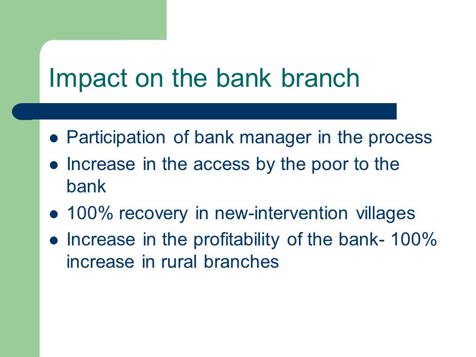 Impact on the bank branch Participation of bank manager in the process Increase in the access by the poor to the bank 100% recovery in new-intervention villages Increase in the profitability of the bank- 100% increase in rural branches
