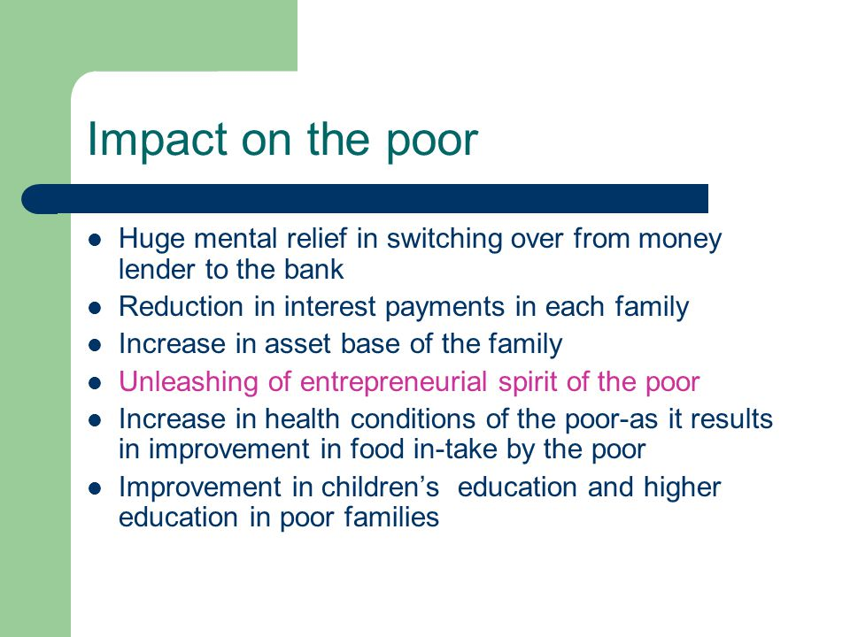 Impact on the poor Huge mental relief in switching over from money lender to the bank Reduction in interest payments in each family Increase in asset base of the family Unleashing of entrepreneurial spirit of the poor Increase in health conditions of the poor-as it results in improvement in food in-take by the poor Improvement in childrens education and higher education in poor families