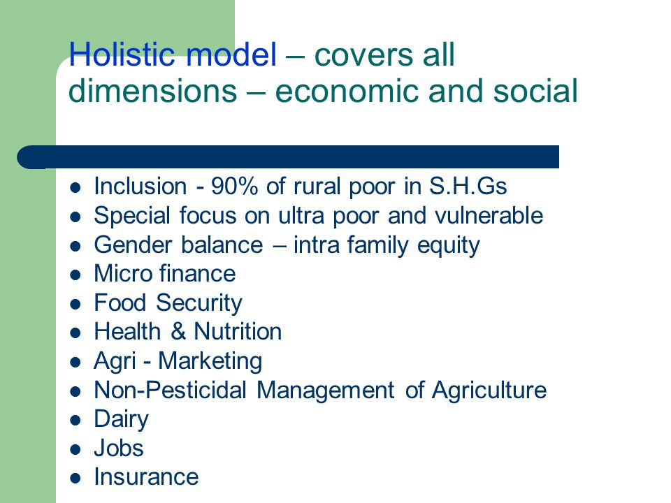 Holistic model – covers all dimensions – economic and social Inclusion - 90% of rural poor in S.H.Gs Special focus on ultra poor and vulnerable Gender balance – intra family equity Micro finance Food Security Health & Nutrition Agri - Marketing Non-Pesticidal Management of Agriculture Dairy Jobs Insurance