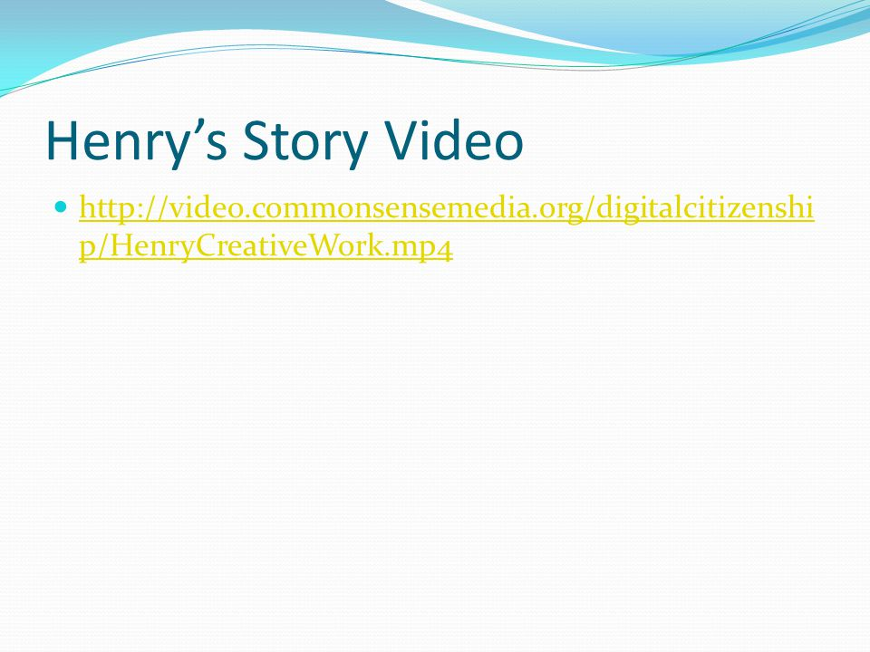 Henrys Story Video http://video.commonsensemedia.org/digitalcitizenshi p/HenryCreativeWork.mp4 http://video.commonsensemedia.org/digitalcitizenshi p/HenryCreativeWork.mp4