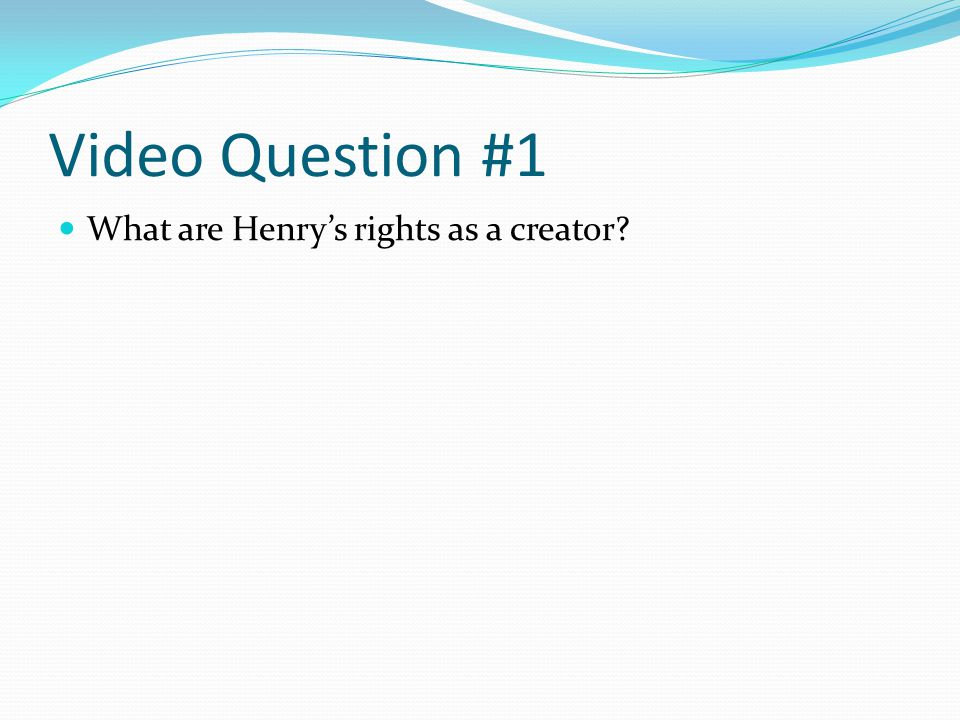 Video Question #1 What are Henrys rights as a creator
