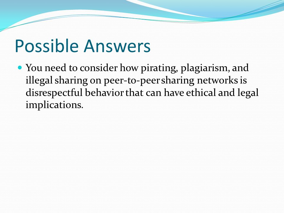 Possible Answers You need to consider how pirating, plagiarism, and illegal sharing on peer-to-peer sharing networks is disrespectful behavior that can have ethical and legal implications.