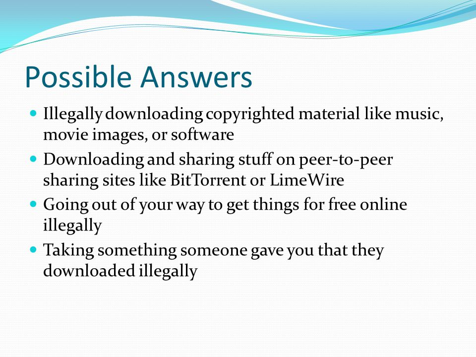 Possible Answers Illegally downloading copyrighted material like music, movie images, or software Downloading and sharing stuff on peer-to-peer sharing sites like BitTorrent or LimeWire Going out of your way to get things for free online illegally Taking something someone gave you that they downloaded illegally