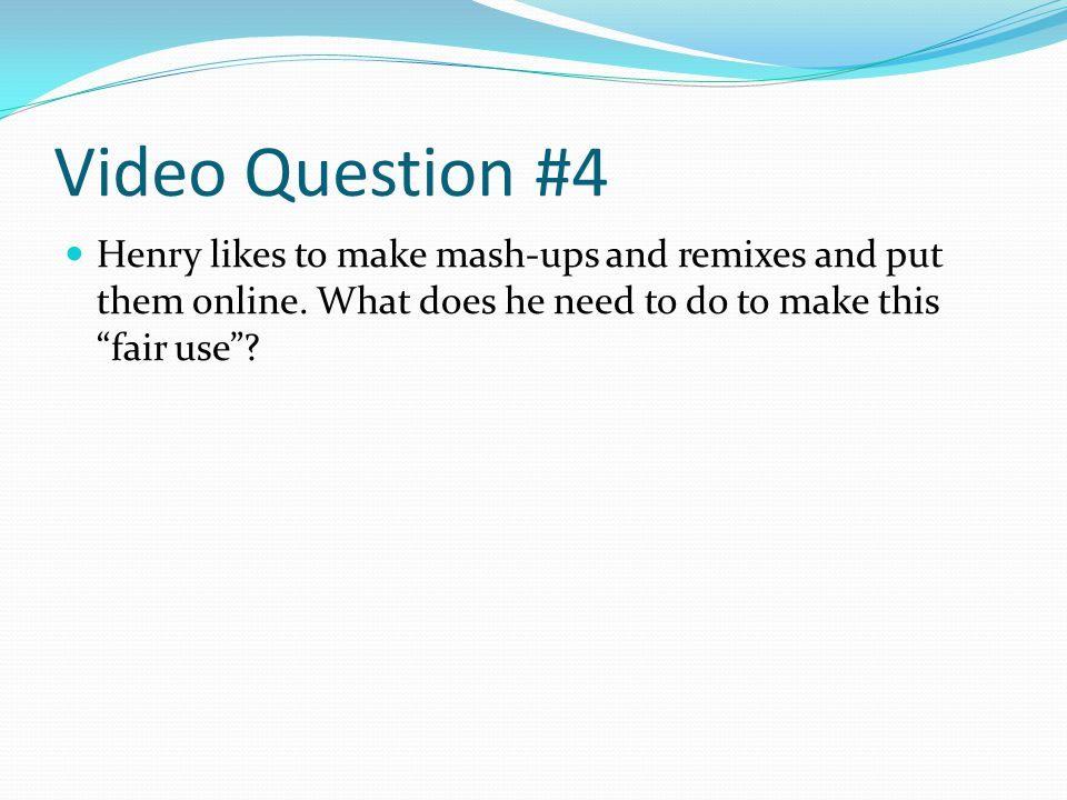 Video Question #4 Henry likes to make mash-ups and remixes and put them online.