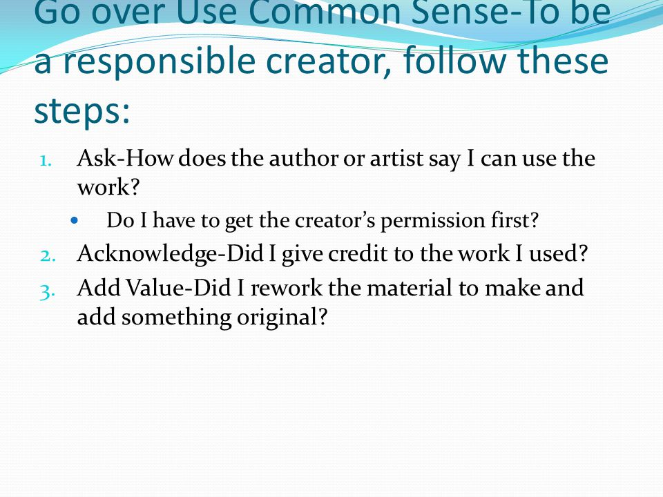 Go over Use Common Sense-To be a responsible creator, follow these steps: 1.