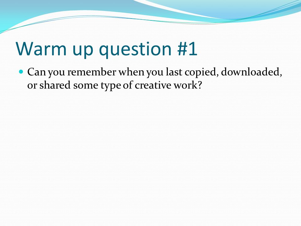 Warm up question #1 Can you remember when you last copied, downloaded, or shared some type of creative work
