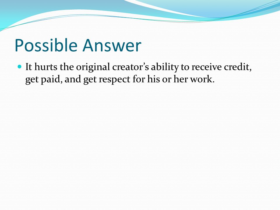 Possible Answer It hurts the original creators ability to receive credit, get paid, and get respect for his or her work.