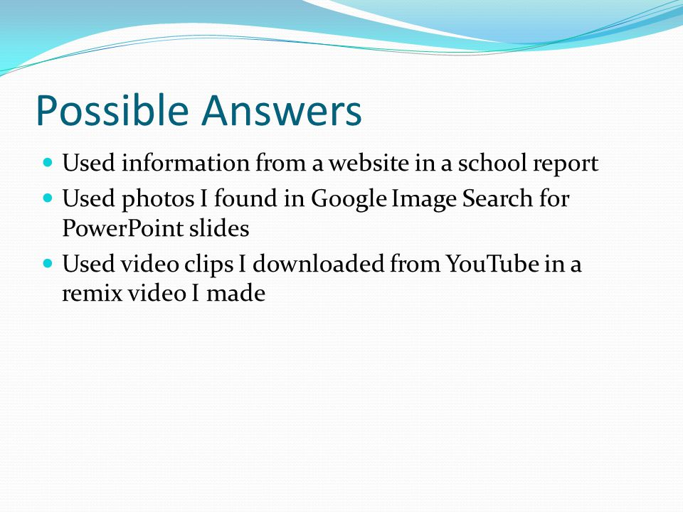 Possible Answers Used information from a website in a school report Used photos I found in Google Image Search for PowerPoint slides Used video clips I downloaded from YouTube in a remix video I made