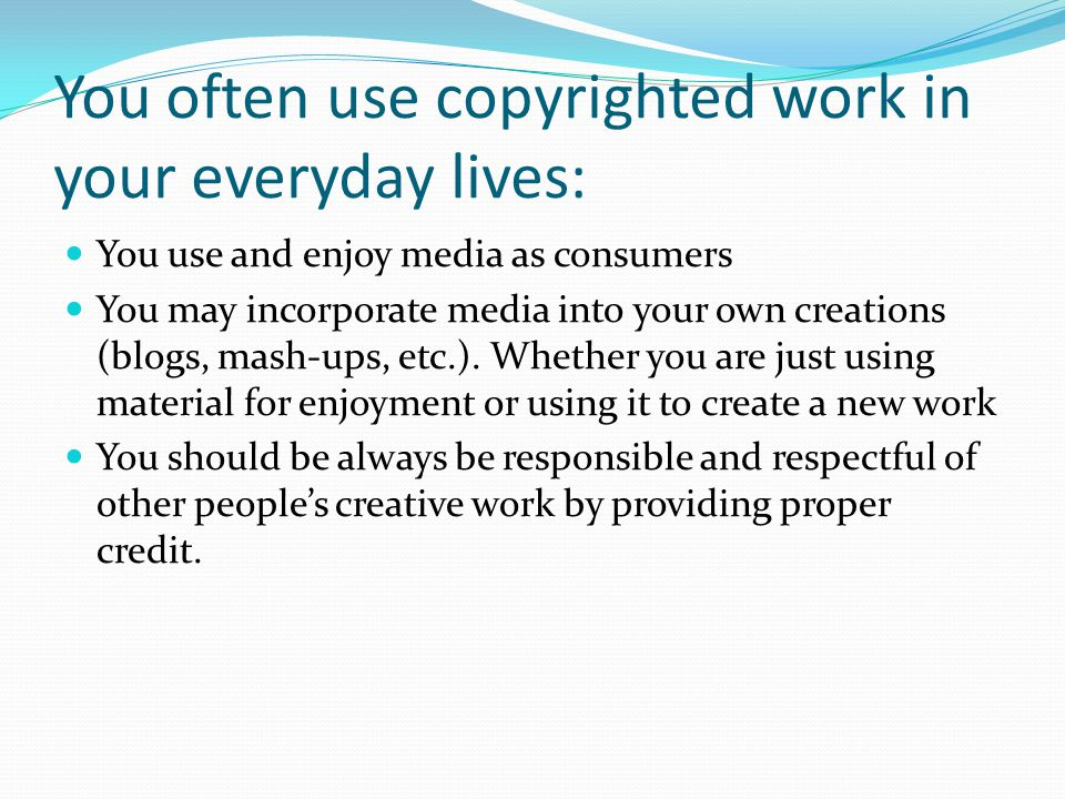 You often use copyrighted work in your everyday lives: You use and enjoy media as consumers You may incorporate media into your own creations (blogs, mash-ups, etc.).