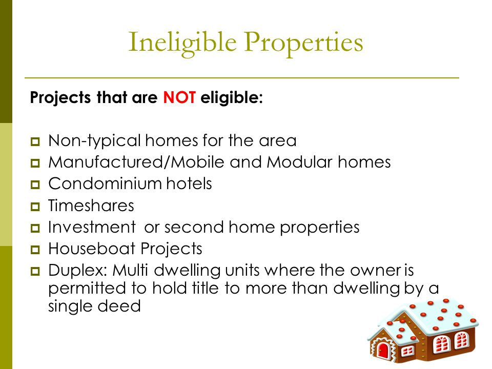 Ineligible Properties Projects that are NOT eligible: Non-typical homes for the area Manufactured/Mobile and Modular homes Condominium hotels Timeshares Investment or second home properties Houseboat Projects Duplex: Multi dwelling units where the owner is permitted to hold title to more than dwelling by a single deed