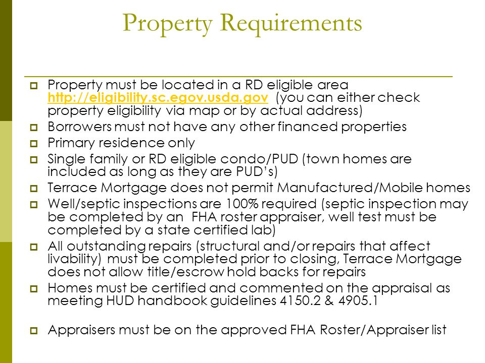 Property Requirements Property must be located in a RD eligible area http://eligibility.sc.egov.usda.gov (you can either check property eligibility via map or by actual address) http://eligibility.sc.egov.usda.gov Borrowers must not have any other financed properties Primary residence only Single family or RD eligible condo/PUD (town homes are included as long as they are PUDs) Terrace Mortgage does not permit Manufactured/Mobile homes Well/septic inspections are 100% required (septic inspection may be completed by an FHA roster appraiser, well test must be completed by a state certified lab) All outstanding repairs (structural and/or repairs that affect livability) must be completed prior to closing, Terrace Mortgage does not allow title/escrow hold backs for repairs Homes must be certified and commented on the appraisal as meeting HUD handbook guidelines 4150.2 & 4905.1 Appraisers must be on the approved FHA Roster/Appraiser list
