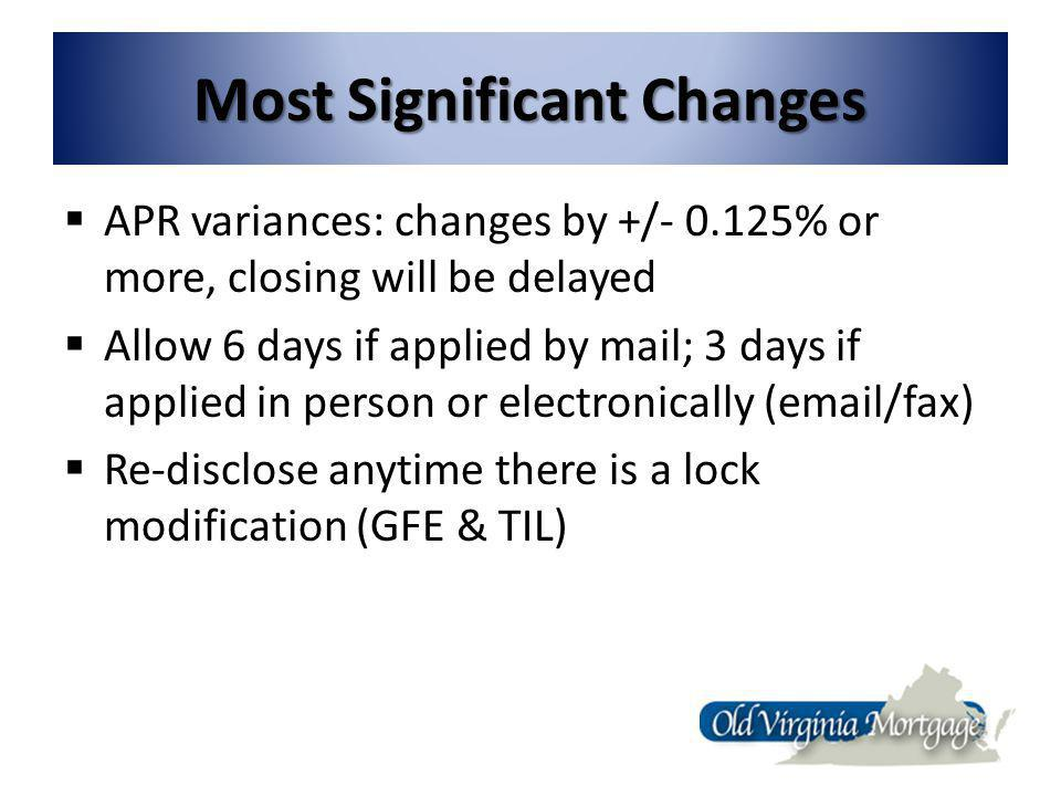 Most Significant Changes APR variances: changes by +/- 0.125% or more, closing will be delayed Allow 6 days if applied by mail; 3 days if applied in person or electronically (email/fax) Re-disclose anytime there is a lock modification (GFE & TIL)