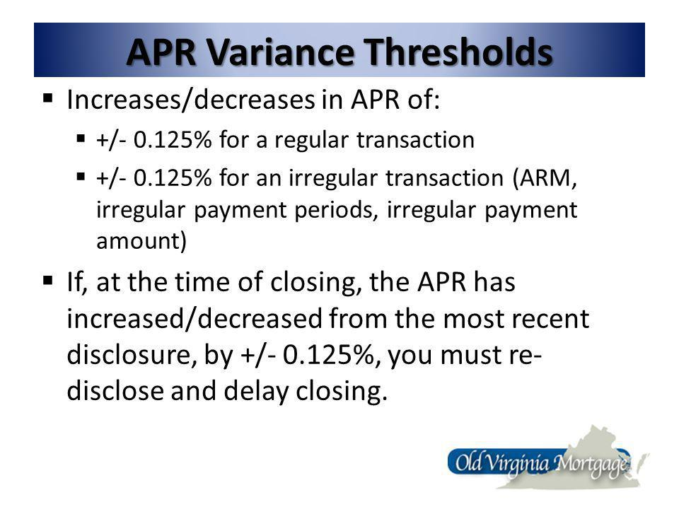 APR Variance Thresholds Increases/decreases in APR of: +/- 0.125% for a regular transaction +/- 0.125% for an irregular transaction (ARM, irregular payment periods, irregular payment amount) If, at the time of closing, the APR has increased/decreased from the most recent disclosure, by +/- 0.125%, you must re- disclose and delay closing.