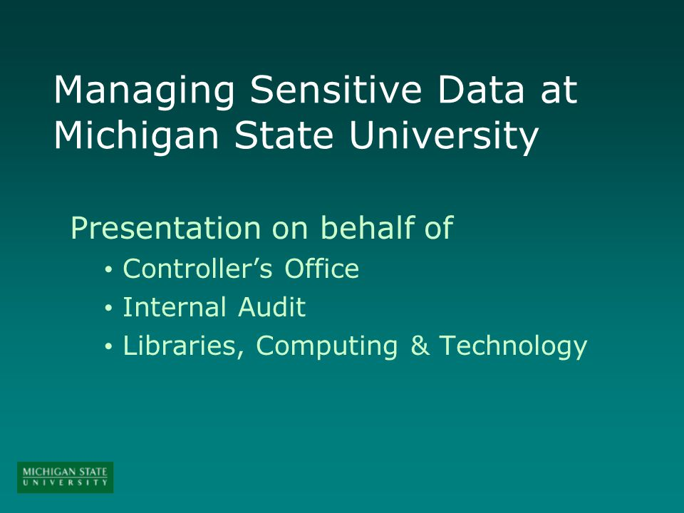 Managing Sensitive Data at Michigan State University Presentation on behalf of Controllers Office Internal Audit Libraries, Computing & Technology