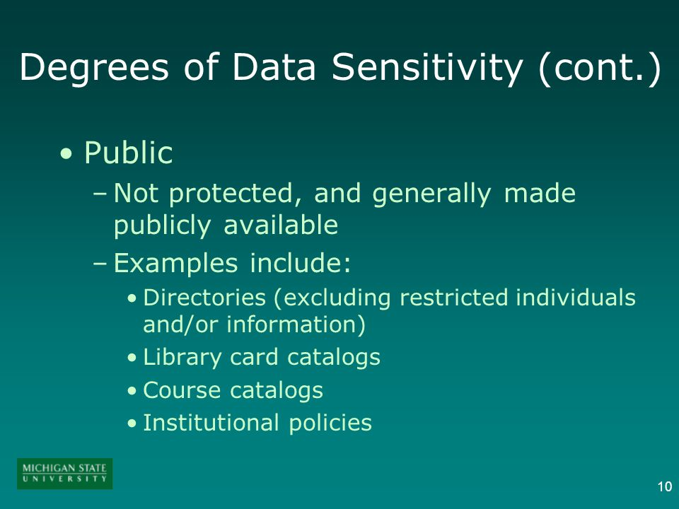10 Degrees of Data Sensitivity (cont.) Public –Not protected, and generally made publicly available –Examples include: Directories (excluding restricted individuals and/or information) Library card catalogs Course catalogs Institutional policies