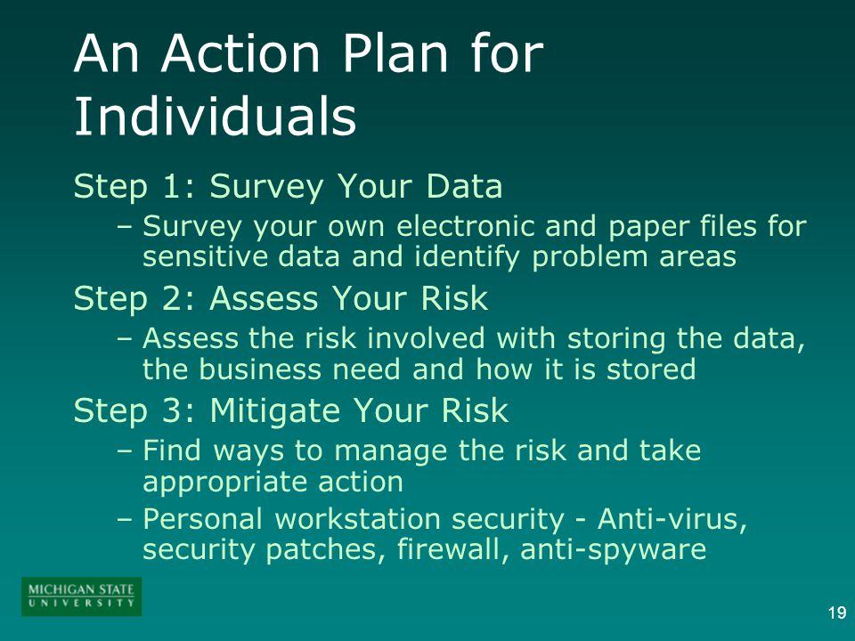19 An Action Plan for Individuals Step 1: Survey Your Data –Survey your own electronic and paper files for sensitive data and identify problem areas Step 2: Assess Your Risk –Assess the risk involved with storing the data, the business need and how it is stored Step 3: Mitigate Your Risk –Find ways to manage the risk and take appropriate action –Personal workstation security - Anti-virus, security patches, firewall, anti-spyware