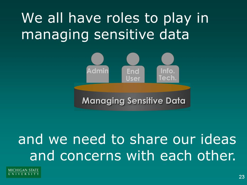 23 We all have roles to play in managing sensitive data and we need to share our ideas and concerns with each other.