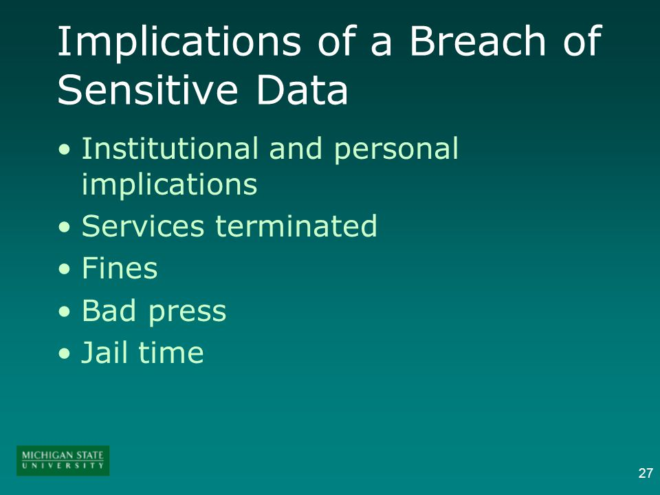 27 Implications of a Breach of Sensitive Data Institutional and personal implications Services terminated Fines Bad press Jail time