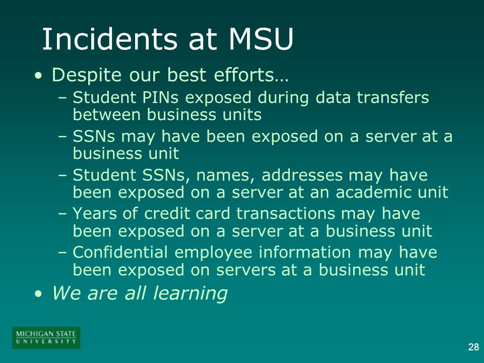 28 Incidents at MSU Despite our best efforts… –Student PINs exposed during data transfers between business units –SSNs may have been exposed on a server at a business unit –Student SSNs, names, addresses may have been exposed on a server at an academic unit –Years of credit card transactions may have been exposed on a server at a business unit –Confidential employee information may have been exposed on servers at a business unit We are all learning