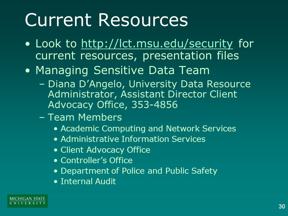 30 Current Resources Look to http://lct.msu.edu/security for current resources, presentation fileshttp://lct.msu.edu/security Managing Sensitive Data Team –Diana DAngelo, University Data Resource Administrator, Assistant Director Client Advocacy Office, 353-4856 –Team Members Academic Computing and Network Services Administrative Information Services Client Advocacy Office Controllers Office Department of Police and Public Safety Internal Audit