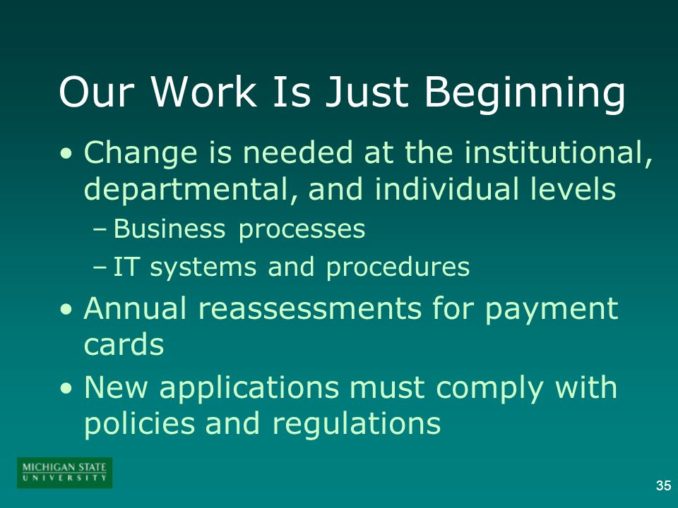 35 Our Work Is Just Beginning Change is needed at the institutional, departmental, and individual levels –Business processes –IT systems and procedures Annual reassessments for payment cards New applications must comply with policies and regulations