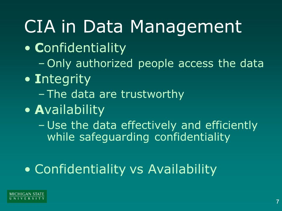 7 CIA in Data Management Confidentiality –Only authorized people access the data Integrity –The data are trustworthy Availability –Use the data effectively and efficiently while safeguarding confidentiality Confidentiality vs Availability